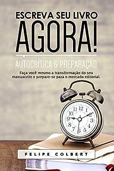 Escreva seu livro agora!: Autocrítica e preparação por [Colbert, Felipe]
