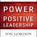 The Power of Positive Leadership: How and Why Positive Leaders Transform Teams and Organizations and Change the World Audiobook by Jon Gordon Narrated by Jon Gordon