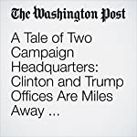 A Tale of Two Campaign Headquarters: Clinton and Trump Offices Are Miles Away and Worlds Apart | Marc Fisher