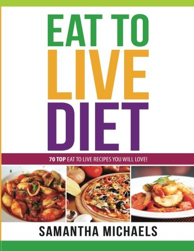 Eat To Live Diet Reloaded : 70 Top Eat To Live Recipes You Will Love!