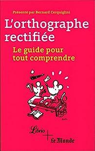 L'orthographe rectifiée : le guide pour tout comprendre par Bernard Cerquiglini