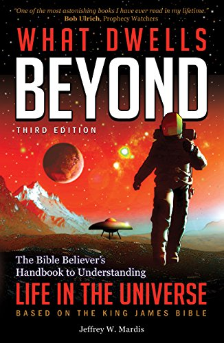What Dwells Beyond: The Bible Believer's Handbook to Understanding Life in the Universe (Third Edition)