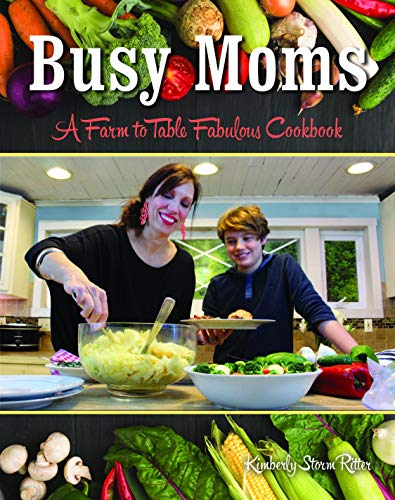 Busy Moms: A Farm to Table Fabulous Cookbook by Kimberly Ritter