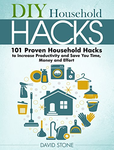 DIY Household Hacks: 101 Proven Household Hacks to Increase Productivity and Save You Time, Money and Effort by [Stone, David]