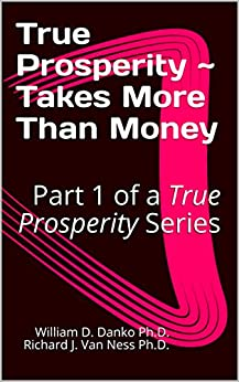 """True Prosperity ~ Takes More Than Money: Part 1 of a True Prosperity Series (Part of a Series Based on the non-fiction book """"Richer Than A Millionaire ~ A Pathway To True Prosperity"""") by [Ph.D., William D. Danko Ph.D. Richard J. Van Ness]"""
