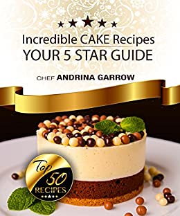 Incredible CAKE Recipes: Your 5 Star Guide: Top 50 Cakes Recipes by [Garrow, Andrina]