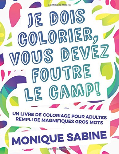 I Need to Color, You Need to F*#k Off!: The First Adult Coloring Book Featuring Swear Words in French from Pardon My French Press (English and French Edition)