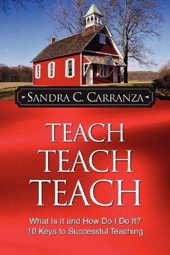 Teach, Teach, Teach: What Is It and How Do I Do It? 10 Keys to Successful Teaching