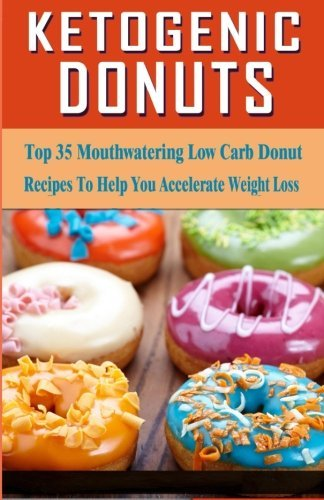 Ketogenic Donuts: Top 35 Mouthwatering Low Carb Donut Recipes To Help You Accelerate Weight Loss by Karen Medina - Medina Malls Shopping