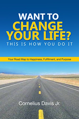 Book: Want to Change Your Life? This is How You Do It. Your Roadmap to Happiness, Fulfillment and Purpose by Cornelius Davis