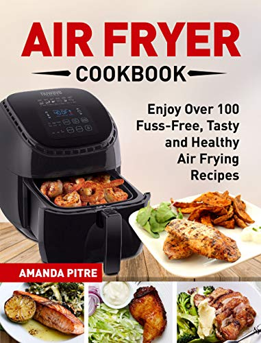 Air Fryer Cookbook: The Ultimate Air Fryer Guide for Everyone to Enjoy Over 100 Fuss-Free, Tasty and Healthy Air Frying Recipes by Amanda  Pitre