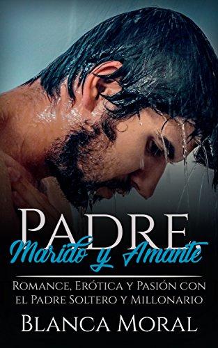 Padre, Marido y Amante: Romance, Erótica y Pasión con el Padre Soltero y Millonario (Novela Román
