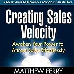 Creating Sales Velocity: Awaken Your Power to Attract Sales Effortlessly   Matthew Ferry
