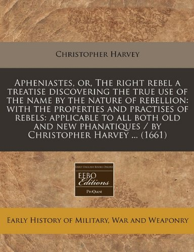 Apheniastes, or, The right rebel a treatise discovering the true use of the name by the nature of rebellion: with the properties and practises of ... / by Christopher Harvey ... (1661) PDF