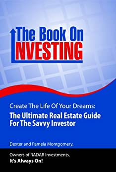 The Book on Investing, Create The Life of Your Dreams: The Ultimate Real Estate Guide For The Savvy Investor by [Montgomery, Pamela, Montgomery, Dexter]