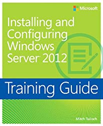 Installing and Configuring Windows Server® 2012: Training Guide