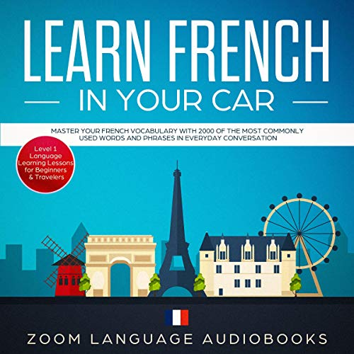 Learn French in Your Car: Master Your French Vocabulary with 2000 of the Most Commonly Used Words and Phrases in Everyday Conversation. Level 1 Language Learning Lessons for Beginners & Travelers