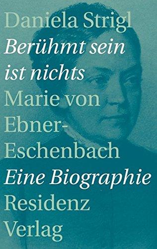 Berühmt sein ist nichts: Marie von Ebner-Eschenbach