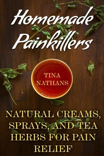 Homemade Painkillers: Natural Creams, Sprays, and Tea Herbs for Pain...