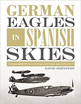 German Eagles in Spanish Skies: The Messerschmitt Bf 109 in Service with the Legion Condor during the Spanish Civil War, 1936–39
