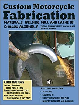 Custom Motorcycle Fabrication: Materials, Welding, Mill and Lathe 101, Chassis Assembly (Wolfgang Publications)