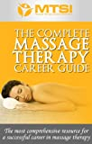 The Complete Massage Therapy Career Guide - The Most Comprehensive Resource for a Successful Career in Massage Therapy