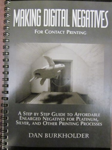 Making Digital Negatives for Contact Printing: A Step by Step Guide to Affordable Enlarged Negatives for Silver, Platinum and Other Printing Processes Making Digital Negatives for Contact Printing: A Step by Step Guide to Affordable Enlarged Negatives for Silver