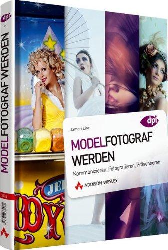 Modelfotograf werden: Kommunizieren, Fotografieren, Präsentieren (DPI Fotografie)