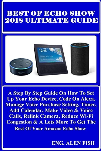[E.B.O.O.K] BEST OF ECHO SHOW 2018 ULTIMATE Guide: A Step By Step Guide On How To Set Up Your Echo Device, Code [W.O.R.D]