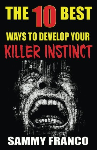The 10 Best Ways to Develop Your Killer Instinct: Powerful Exercises That Will Unleash Your Inner Beast (The 10 Best Series) (Volume 10)
