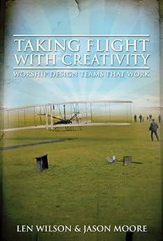 Taking Flight With Creativity: Worship Design Teams That Work by [Moore, Jason, Wilson, Len]