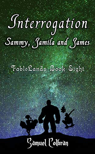 Interrogation: Sammy, Jamila and James: Book Two (FableLands 8) ()