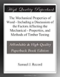 The Mechanical Properties of Wood - Including a Discussion of the Factors Affecting the Mechanical - Properties, and Methods of Timber Testing
