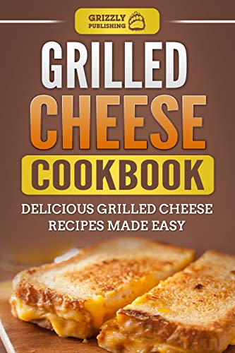 Grilled Cheese Cookbook: Delicious Grilled Cheese Recipes Made Easy by Grizzly Publishing
