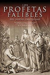 Los Profetas Falibles del Nuevo Calvinismo: Un Analisis, Critica y Exhortacion a la Doctrina Contemporanea de La Profecia Falible (Spanish Edition)