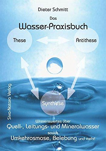 Das Wasser-Praxisbuch: Praktische Informationen über Quell-, Leitungs- und Mineralwasser sowie über Wasser(nach)aufbereitungssysteme