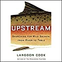 Upstream: Searching for Wild Salmon, from River to Table Audiobook by Langdon Cook Narrated by John H. Mayer