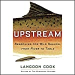Upstream: Searching for Wild Salmon, from River to Table | Langdon Cook