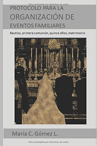 Guia de Protocolo para la organizacion de eventos familiares  – Tomo I: Bautizo, primera comunion, quince años, matrimonio (Spanish Edition) [Maria C Gomez L] (Tapa Blanda)