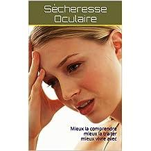 Sécheresse oculaire: Mieux la comprendre mieux la traiter mieux vivre avec (French Edition)