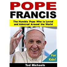 Pope Francis For Kids!: The Humble Pope Who is Loved and Admired Around the World