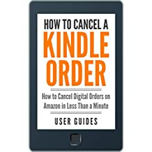 How To Cancel a Kindle Order: How to Cancel Digital Orders on Amazon in Less Than a Minute (With Screenshots!) (Amazon User Guide Book 1)