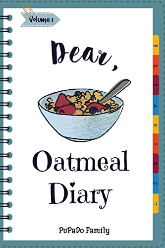 Dear, Oatmeal Diary: Make An Awesome Month With 30 Best Oatmeal Recipes! (Oatmeal Cookbook, Oatmeal Recipe Book, Overnight Oatmeal Book, Cereal Book, Best Breakfast Cookbook) (Volume 1)