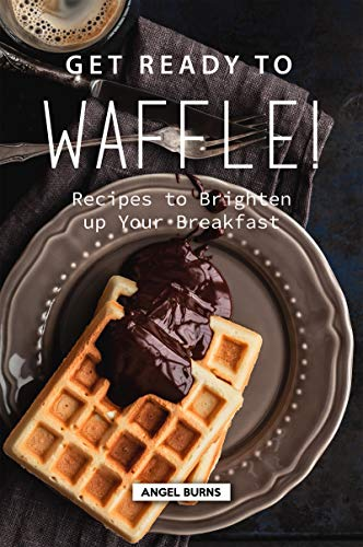Get Ready to Waffle!: Recipes to Brighten up Your Breakfast by Angel Burns