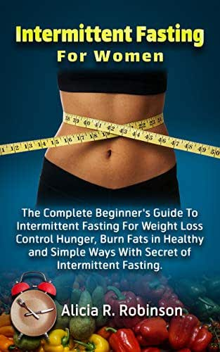 Intermittent Fasting For Women: The Complete Beginner's Guide To Intermittent Fasting For Weight Loss Control Hunger, Burn Fats in Healthy and Simple Ways With Secret of Intermittent Fasting