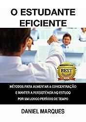 O Estudante Eficiente: Métodos para Aumentar a Concentração e Manter a Persistência no Estudo por um Longo Período de Tempo (Portuguese Edition)