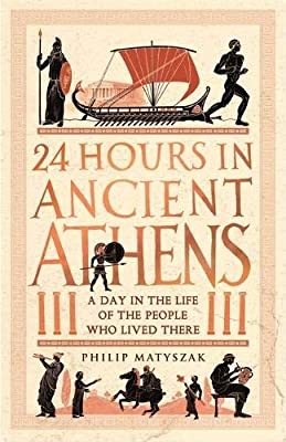 24 Hours in Ancient Athens: A Day in the Lives of the People Who