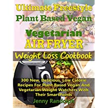 Ultimate Freestyle Plant Based Vegan And Vegetarian Air Fryer Weight Loss Cookbook: 300 New, Delicious, Low Calorie Recipes For Plant Based Vegan And Vegetarian Weight Watchers With Their SmartPoints