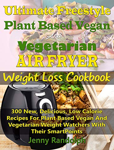 Ultimate Freestyle Plant Based Vegan And Vegetarian Air Fryer Weight Loss Cookbook: 300 New, Delicious, Low Calorie Recipes For Plant Based Vegan And Vegetarian Weight Watchers With Their SmartPoints by Jenny Randolph