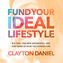 Fund Your Ideal Lifestyle: Buy Time, Find New Experiences, and Keep More of What You Worked For Audiobook by Clayton Anthony Daniel Narrated by Clayton Anthony Daniel